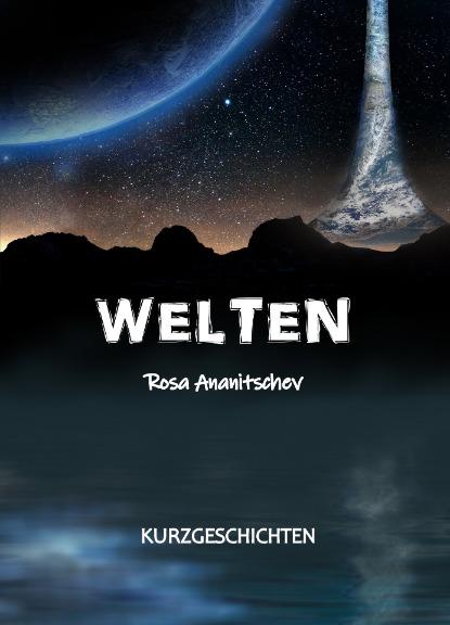 Welten: Kurzgeschichten von Rosa Ananitschev